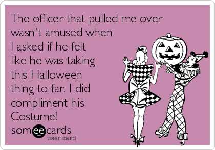 The officer that pulled me over wasn't amused when I asked if he felt like he was taking this Halloween thing to far. I did compliment his  Costume!