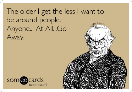 The older I get the less I want to be around people. Anyone... At All...Go Away.