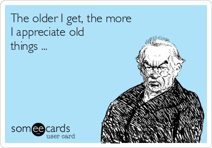 The older I get, the more I appreciate old things ...
