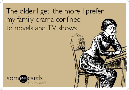 The older I get, the more I prefer my family drama confined to novels and TV shows.