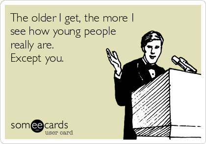 The older I get, the more I see how young people really are.  Except you.