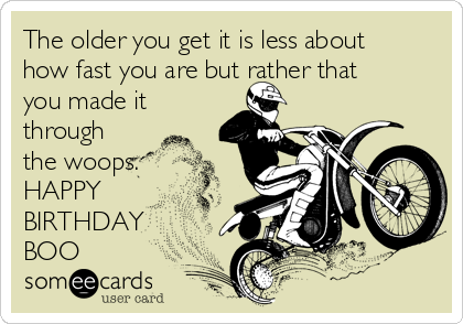 The older you get it is less about how fast you are but rather that you made it through the woops. HAPPY BIRTHDAY  BOO