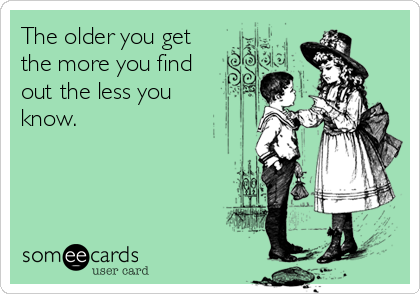 The older you get the more you find  out the less you  know.