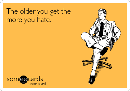 The older you get the more you hate.