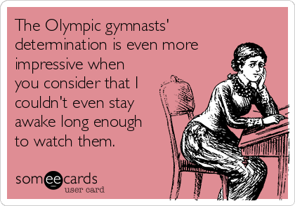 The Olympic gymnasts' determination is even more impressive when you consider that I couldn't even stay awake long enough to watch them.