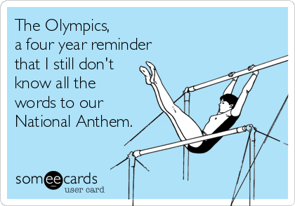 The Olympics,  a four year reminder  that I still don't know all the words to our National Anthem.
