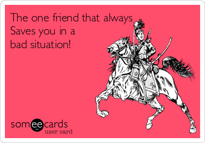 The one friend that always  Saves you in a bad situation!