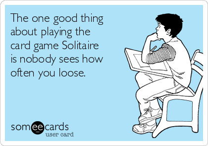 The one good thing about playing the card game Solitaire is nobody sees how often you loose.