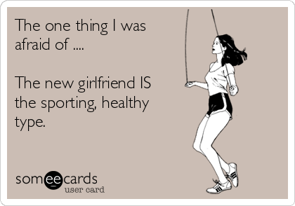 The one thing I was afraid of ....  The new girlfriend IS the sporting, healthy type.