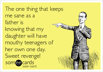 The one thing that keeps me sane as a father is knowing that my daughter will have mouthy teenagers of her own one day. Sweet revenge!