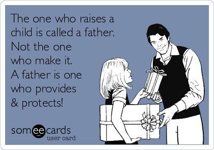 The one who raises a child is called a father. Not the one who make it. A father is one who provides & protects!