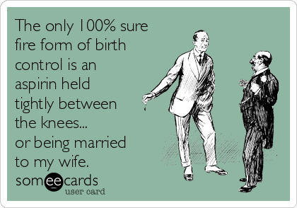 The only 100% sure fire form of birth control is an aspirin held tightly between the knees... or being married to my wife.