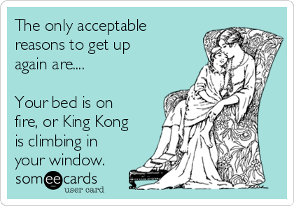 The only acceptable reasons to get up again are....  Your bed is on fire, or King Kong is climbing in your window.