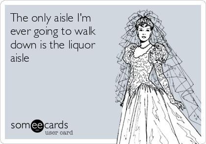 The only aisle I'm ever going to walk down is the liquor aisle