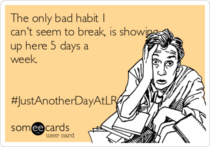 The only bad habit I can't seem to break, is showing up here 5 days a week.   #JustAnotherDayAtLR