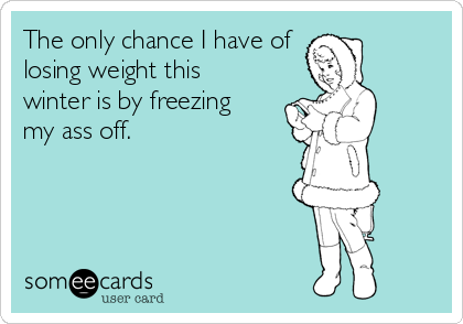 The only chance I have of losing weight this winter is by freezing my ass off.