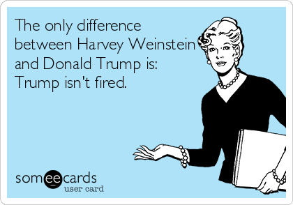 The only difference between Harvey Weinstein and Donald Trump is: Trump isn't fired.