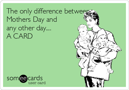 The only difference between Mothers Day and any other day.... A CARD