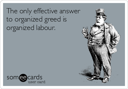 The only effective answer to organized greed is organized labour.