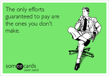 The only efforts guaranteed to pay are the ones you don't make.
