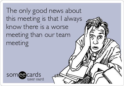 The only good news about this meeting is that I always know there is a worse meeting than our team meeting