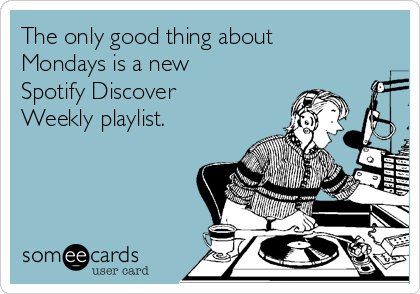 The only good thing about Mondays is a new Spotify Discover Weekly playlist.