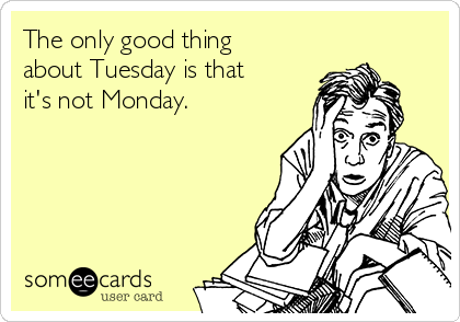 The only good thing about Tuesday is that it's not Monday.