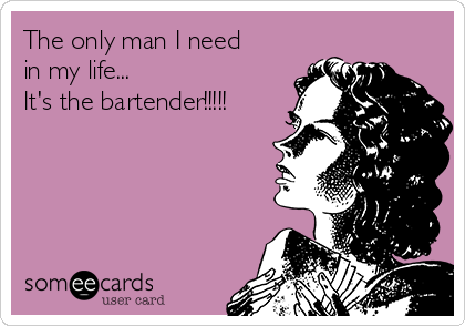 The only man I need in my life... It's the bartender!!!!!