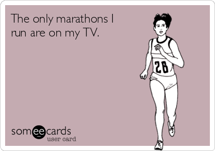 The only marathons I run are on my TV.