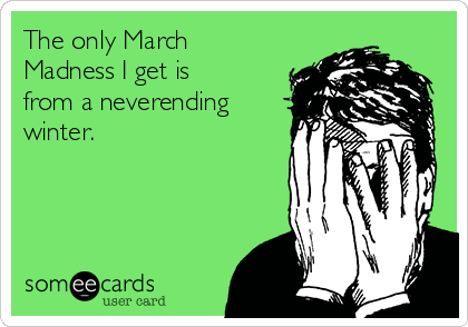 The only March Madness I get is from a neverending winter.