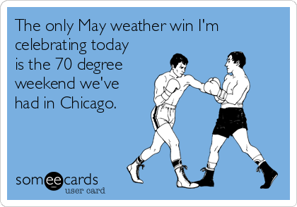 The only May weather win I'm celebrating today is the 70 degree weekend we've had in Chicago.