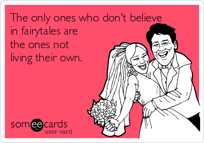 The only ones who don't believe in fairytales are the ones not living their own.