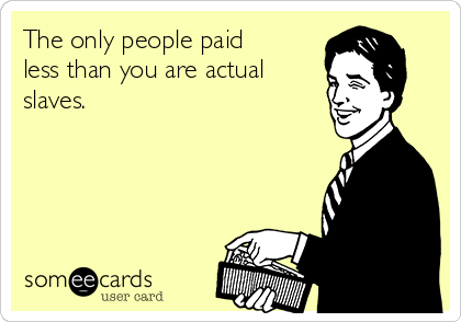 The only people paid less than you are actual slaves.
