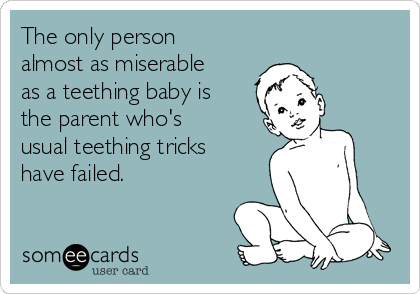 The only person almost as miserable as a teething baby is the parent who's usual teething tricks have failed.
