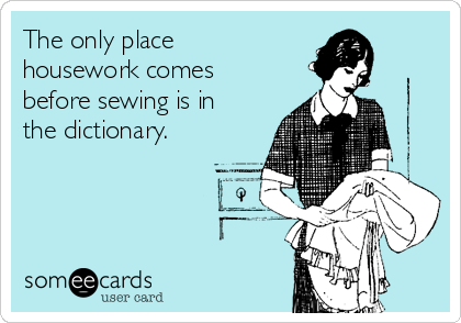 The only place housework comes before sewing is in the dictionary.