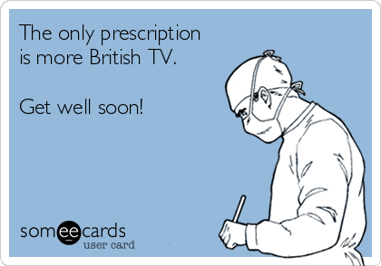 The only prescription is more British TV.  Get well soon!