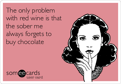The only problem with red wine is that the sober me always forgets to buy chocolate