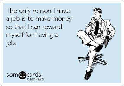 The only reason I have a job is to make money so that I can reward myself for having a job.