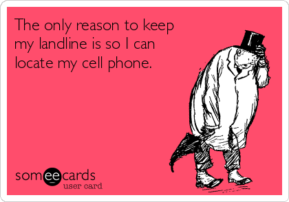The only reason to keep my landline is so I can locate my cell phone.