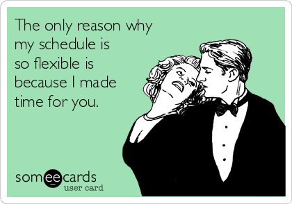 The only reason why my schedule is so flexible is because I made time for you.