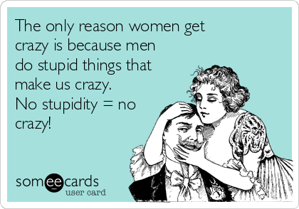 The only reason women get crazy is because men do stupid things that make us crazy.  No stupidity = no crazy!
