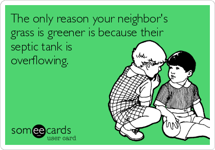 The only reason your neighbor's grass is greener is because their septic tank is overflowing.