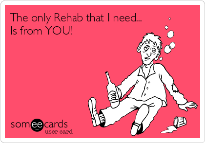 The only Rehab that I need... Is from YOU!