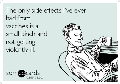 The only side effects I've ever had from vaccines is a small pinch and not getting violently ill.
