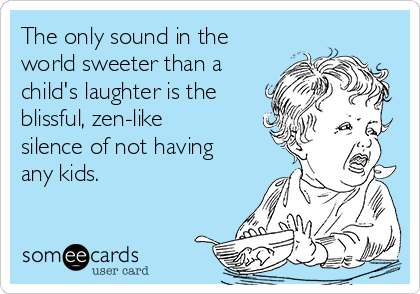 The only sound in the world sweeter than a child's laughter is the blissful, zen-like silence of not having any kids.
