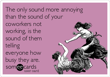 The only sound more annoying than the sound of your coworkers not working, is the sound of them telling everyone how busy they are.