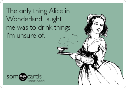 The only thing Alice in Wonderland taught me was to drink things I'm unsure of.