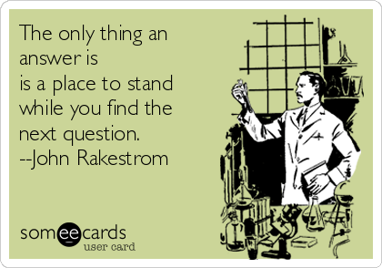 The only thing an  answer is  is a place to stand while you find the next question.  --John Rakestrom
