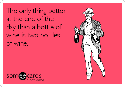 The only thing better at the end of the day than a bottle of wine is two bottles of wine.
