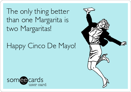 The only thing better  than one Margarita is two Margaritas!   Happy Cinco De Mayo!